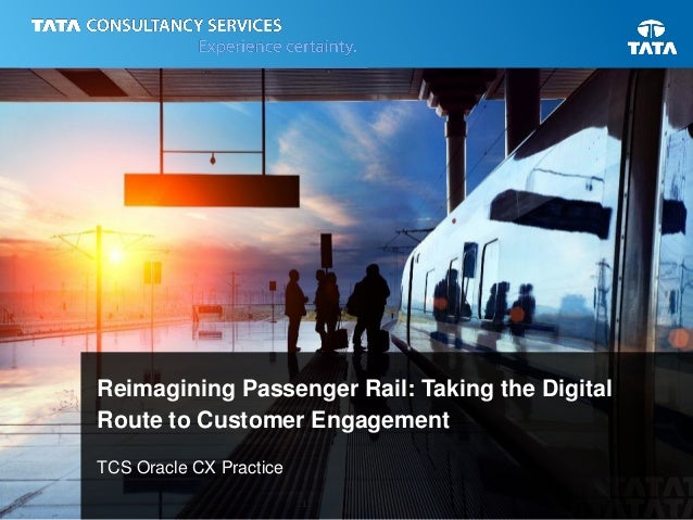 1 Reimagining Passenger Rail: Taking the Digital Route to Customer Engagement TCS Oracle CX Practice