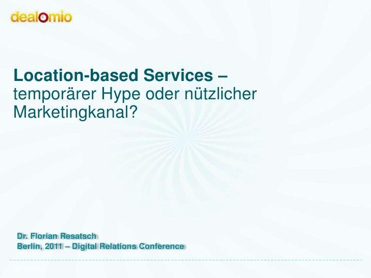 Location-based Services –temporärer Hype oder nützlicherMarketingkanal?Dr. Florian ResatschBerlin, 2011 – Digital Relation...