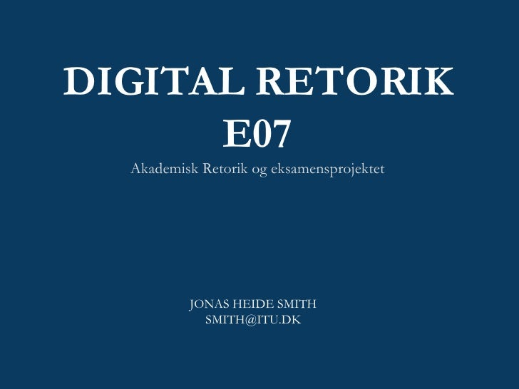 DIGITAL RETORIK E07 Akademisk Retorik og eksamensprojektet JONAS HEIDE SMITH [email_address]