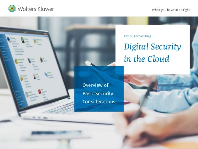 When you have to be right Tax & Accounting Digital Security in the Cloud Overview of Basic Security Considerations