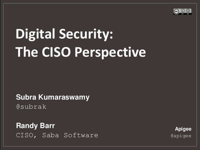 Digital Security: The CISO Perspective Apigee @apigee Subra Kumaraswamy @subrak Randy Barr CISO, Saba Software