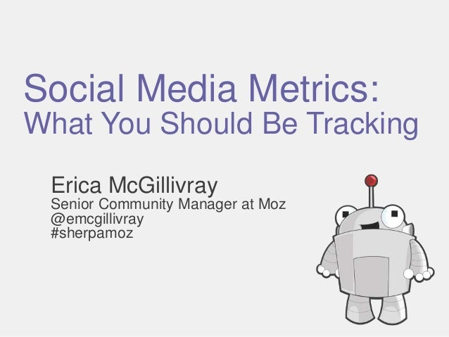 Social Media Metrics: What You Should Be Tracking Erica McGillivray Senior Community Manager at Moz @emcgillivray #sherpam...