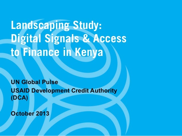 Landscaping Study: Digital Signals & Access to Finance in Kenya UN Global Pulse USAID Development Credit Authority (DCA) O...