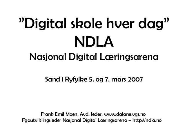 """""""Digital skole hver dag"""" NDLA Nasjonal Digital Læringsarena Sand i Ryfylke 5. og 7. mars 2007 Frank Emil Moen, Avd. leder,..."""