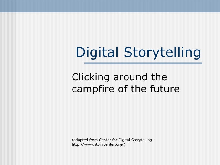 Digital Storytelling Clicking around the campfire of the future (adapted from Center for Digital Storytelling - http://www...