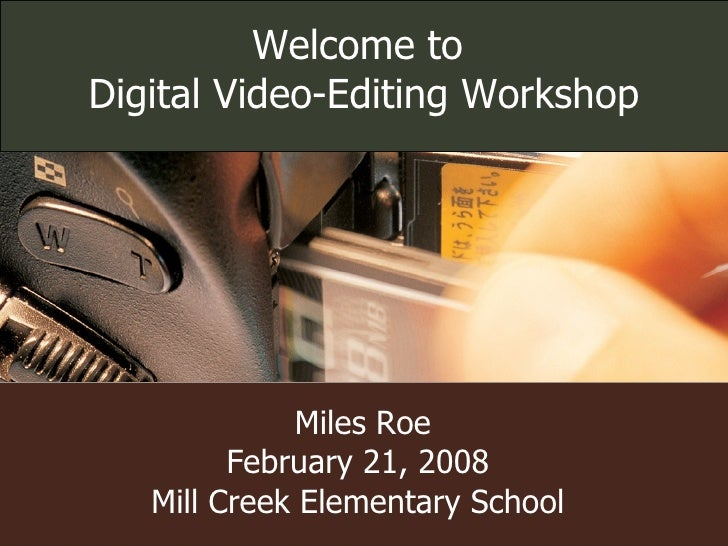 Miles Roe February 21, 2008 Mill Creek Elementary School Welcome to  Digital Video-Editing Workshop