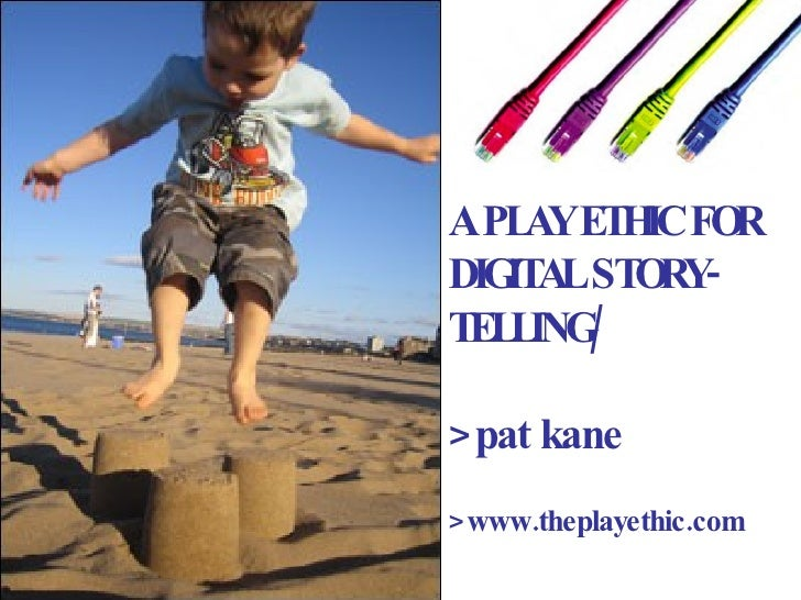 A PLAY ETHIC FOR DIGITAL STORY- TELLING/ >pat kane >www.theplayethic.com