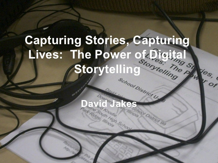 Capturing Stories, Capturing Lives:  The Power of Digital Storytelling David Jakes