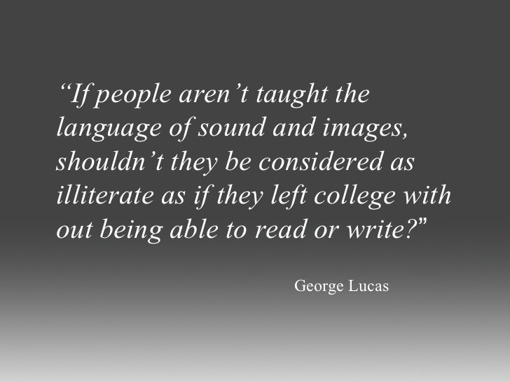""" If people aren't taught the language of sound and images, shouldn't they be considered as illiterate as if they left col..."