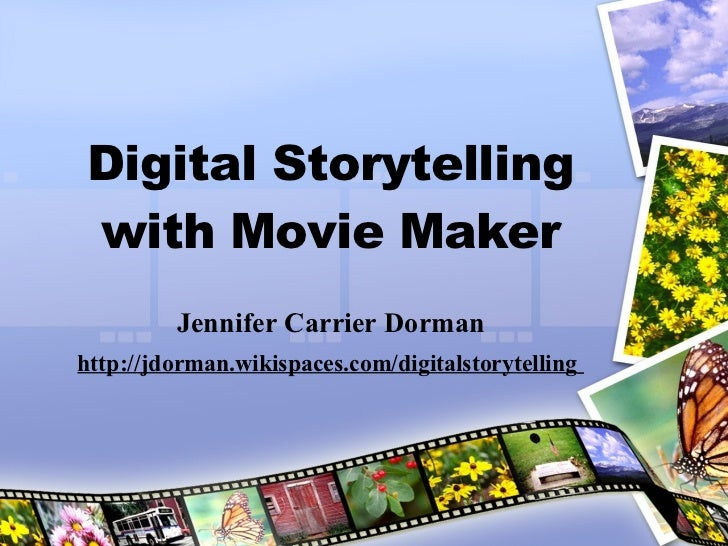 Digital Storytelling with Movie Maker Jennifer Carrier Dorman http://jdorman.wikispaces.com/digitalstorytelling