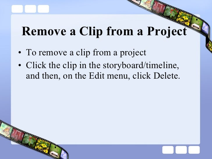 Remove a Clip from a Project <ul><li>To remove a clip from a project </li></ul><ul><li>Click the clip in the storyboard/ti...