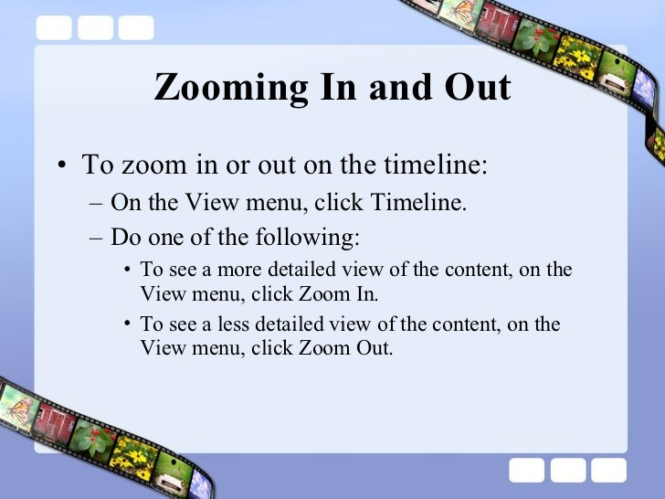 Zooming In and Out <ul><li>To zoom in or out on the timeline: </li></ul><ul><ul><li>On the View menu, click Timeline.  </l...