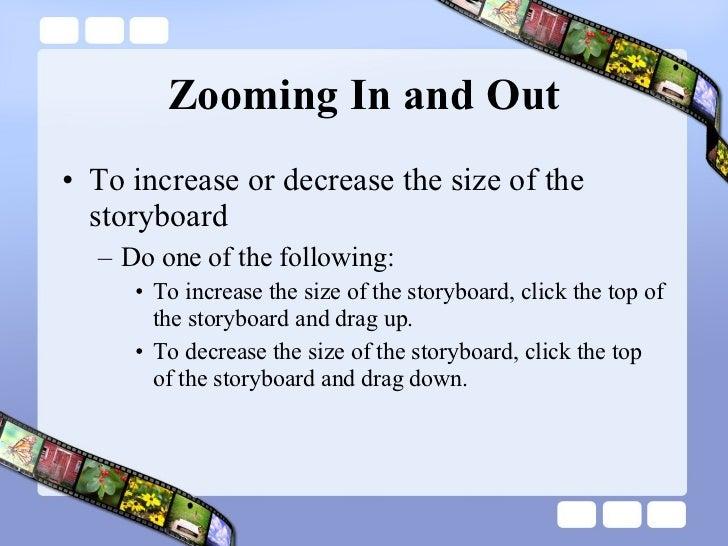 Zooming In and Out <ul><li>To increase or decrease the size of the storyboard </li></ul><ul><ul><li>Do one of the followin...