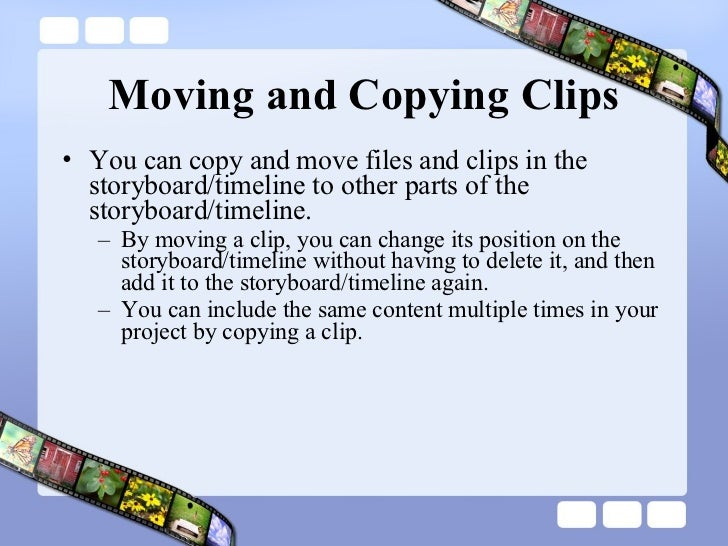 Moving and Copying Clips <ul><li>You can copy and move files and clips in the storyboard/timeline to other parts of the st...
