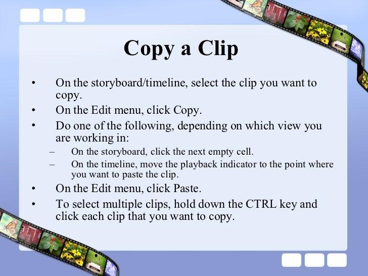 Copy a Clip  <ul><li>On the storyboard/timeline, select the clip you want to copy.  </li></ul><ul><li>On the Edit menu, cl...