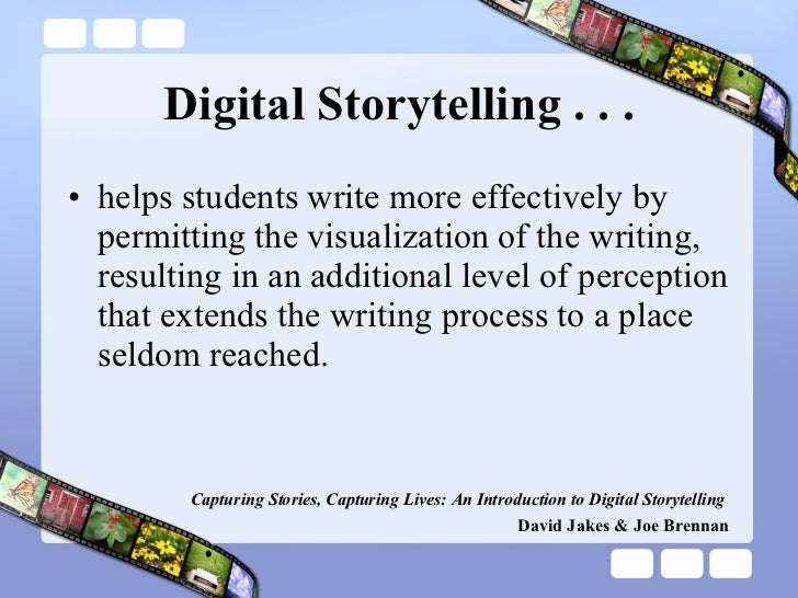 Digital Storytelling . . . <ul><li>helps students write more effectively by permitting the visualization of the writing, r...