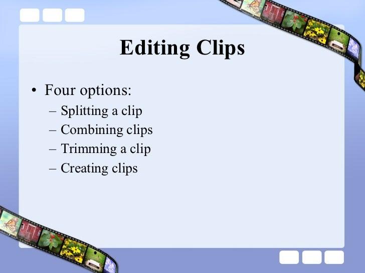 Editing Clips <ul><li>Four options: </li></ul><ul><ul><li>Splitting a clip  </li></ul></ul><ul><ul><li>Combining clips </l...