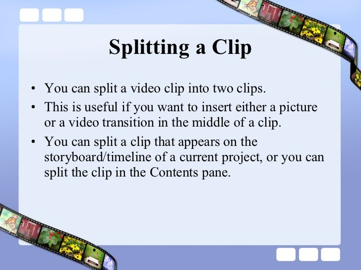 Splitting a Clip <ul><li>You can split a video clip into two clips.  </li></ul><ul><li>This is useful if you want to inser...