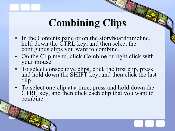 Combining Clips <ul><li>In the Contents pane or on the storyboard/timeline, hold down the CTRL key, and then select the co...