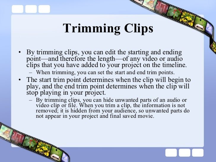 Trimming Clips <ul><li>By trimming clips, you can edit the starting and ending point—and therefore the length—of any video...