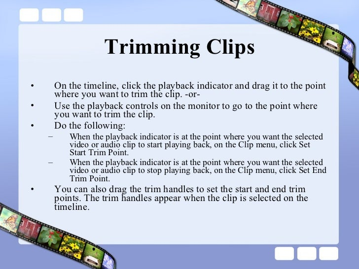 Trimming Clips <ul><li>On the timeline, click the playback indicator and drag it to the point where you want to trim the c...