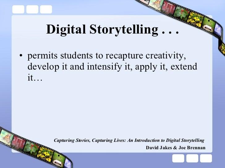 Digital Storytelling . . . <ul><li>permits students to recapture creativity, develop it and intensify it, apply it, extend...