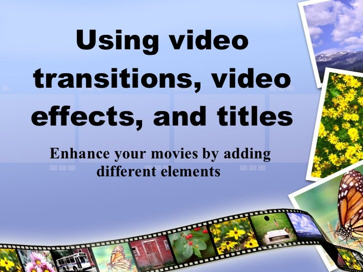 Using video transitions, video effects, and titles Enhance your movies by adding different elements