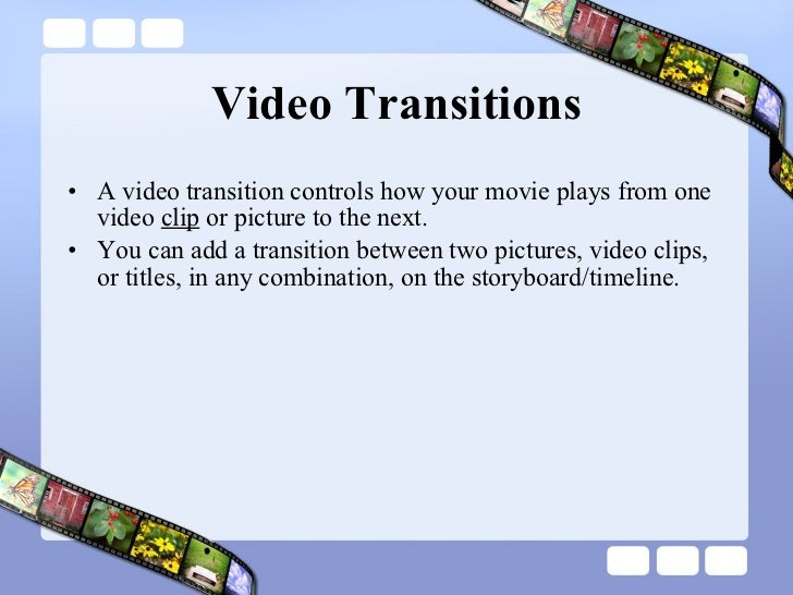 Video Transitions <ul><li>A video transition controls how your movie plays from one video  clip  or picture to the next.  ...
