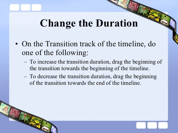 Change the Duration <ul><li>On the Transition track of the timeline, do one of the following:  </li></ul><ul><ul><li>To in...