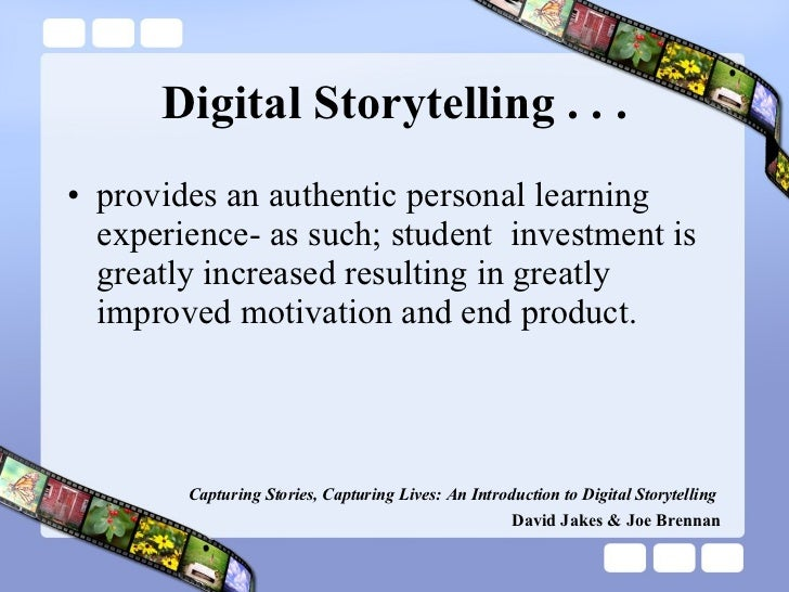 Digital Storytelling . . . <ul><li>provides an authentic personal learning experience- as such; student  investment is gre...