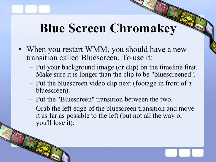 Blue Screen Chromakey <ul><li>When you restart WMM, you should have a new transition called Bluescreen. To use it: </li></...