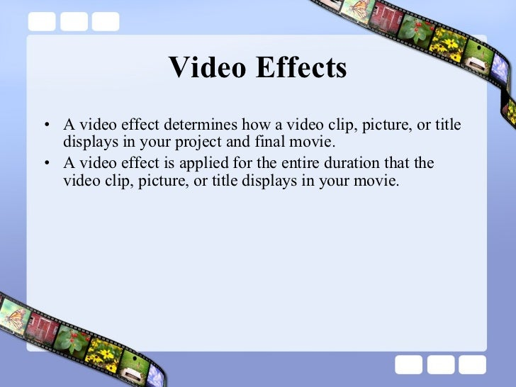 Video Effects <ul><li>A video effect determines how a video clip, picture, or title displays in your project and final mov...