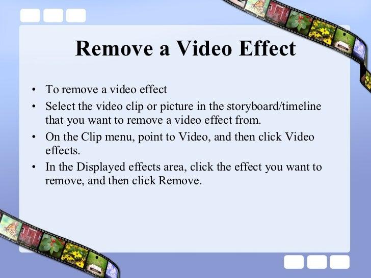 Remove a Video Effect <ul><li>To remove a video effect </li></ul><ul><li>Select the video clip or picture in the storyboar...