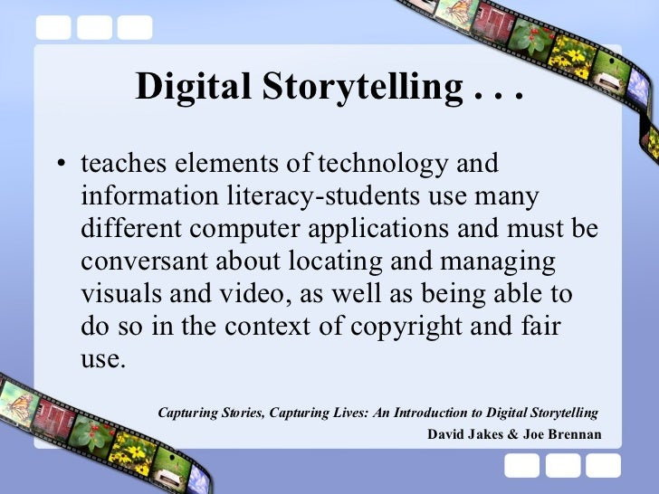 Digital Storytelling . . . <ul><li>teaches elements of technology and information literacy-students use many different com...