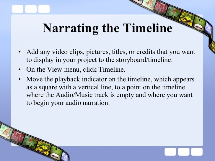 Narrating the Timeline <ul><li>Add any video clips, pictures, titles, or credits that you want to display in your project ...