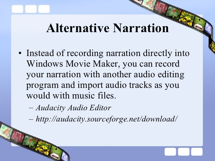 Alternative Narration <ul><li>Instead of recording narration directly into Windows Movie Maker, you can record your narrat...