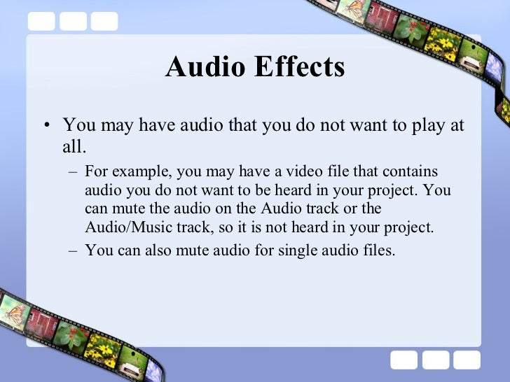 Audio Effects <ul><li>You may have audio that you do not want to play at all.  </li></ul><ul><ul><li>For example, you may ...
