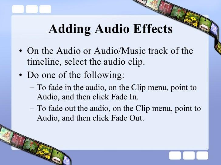 Adding Audio Effects <ul><li>On the Audio or Audio/Music track of the timeline, select the audio clip.  </li></ul><ul><li>...