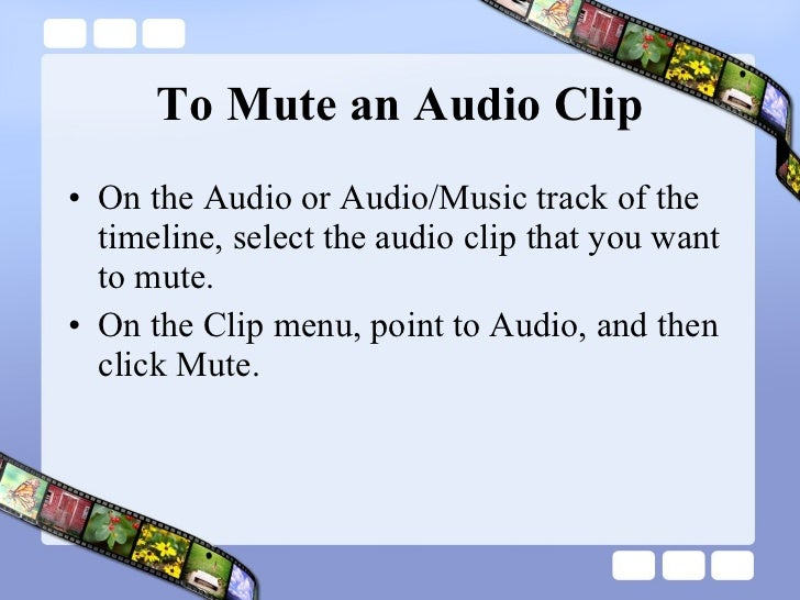To Mute an Audio Clip <ul><li>On the Audio or Audio/Music track of the timeline, select the audio clip that you want to mu...