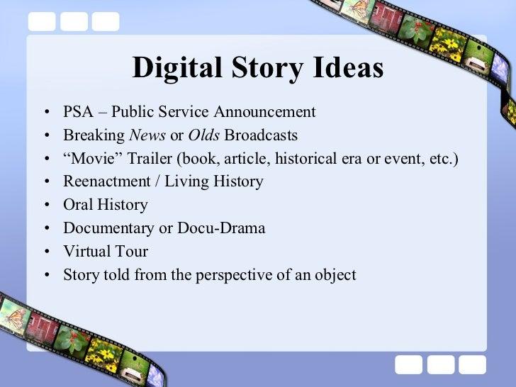Digital Story Ideas <ul><li>PSA – Public Service Announcement </li></ul><ul><li>Breaking  News  or  Olds  Broadcasts </li>...
