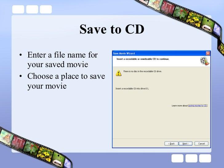 Save to CD <ul><li>Enter a file name for your saved movie </li></ul><ul><li>Choose a place to save your movie </li></ul>