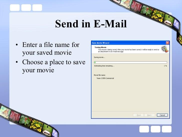 Send in E-Mail <ul><li>Enter a file name for your saved movie </li></ul><ul><li>Choose a place to save your movie </li></ul>