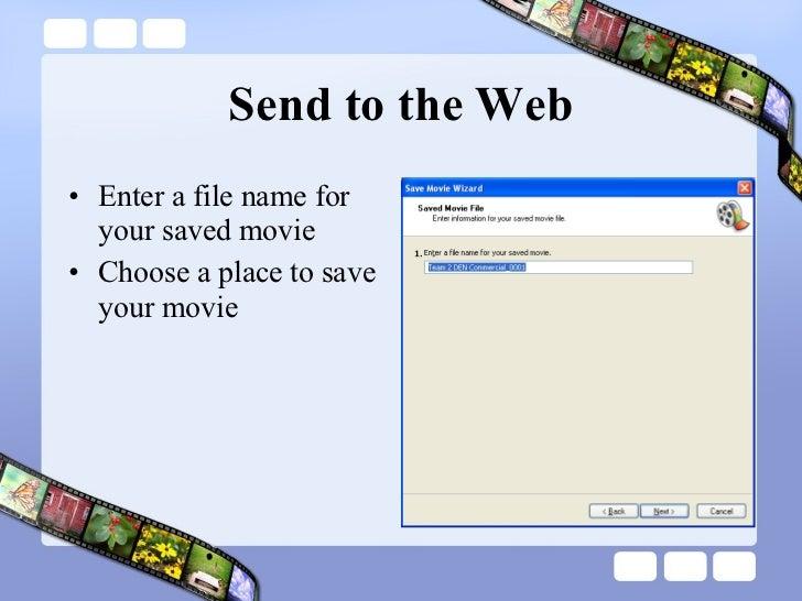 Send to the Web <ul><li>Enter a file name for your saved movie </li></ul><ul><li>Choose a place to save your movie </li></ul>