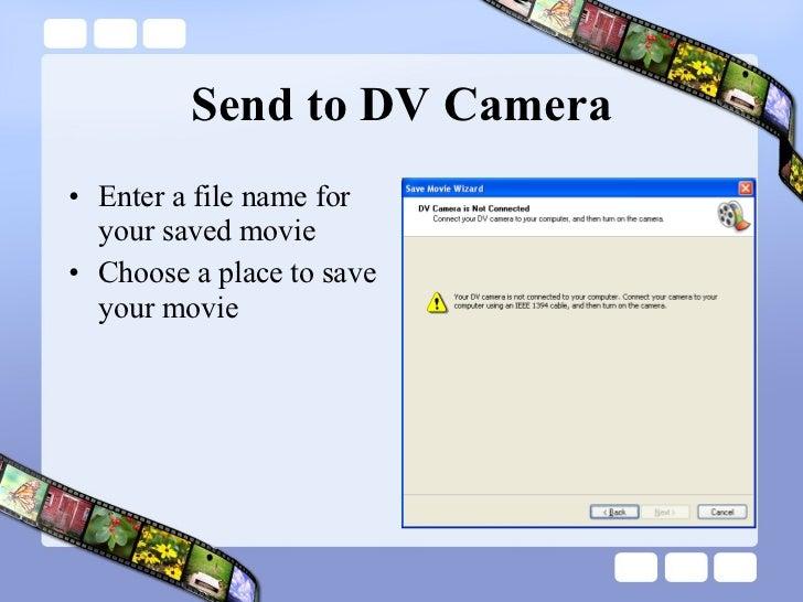 Send to DV Camera <ul><li>Enter a file name for your saved movie </li></ul><ul><li>Choose a place to save your movie </li>...