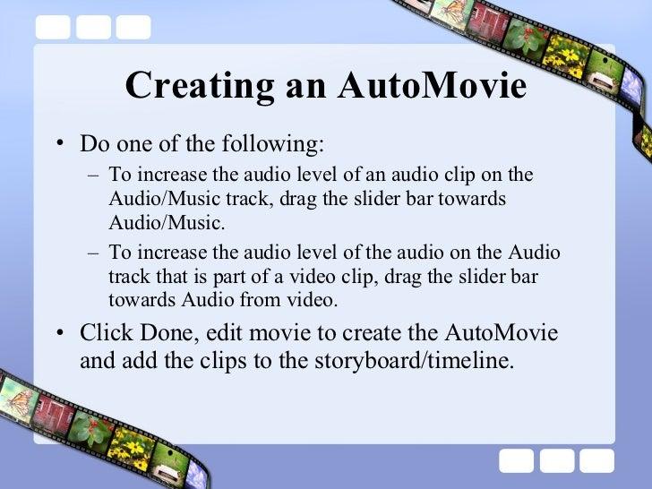 Creating an AutoMovie <ul><li>Do one of the following:  </li></ul><ul><ul><li>To increase the audio level of an audio clip...