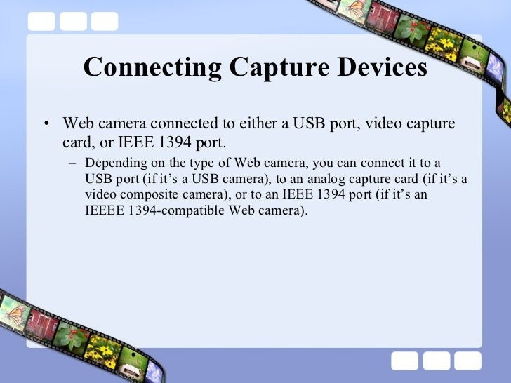 Connecting Capture Devices <ul><li>Web camera connected to either a USB port, video capture card, or IEEE 1394 port.  </li...