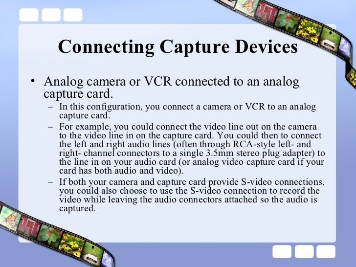 Connecting Capture Devices <ul><li>Analog camera or VCR connected to an analog capture card.  </li></ul><ul><ul><li>In thi...