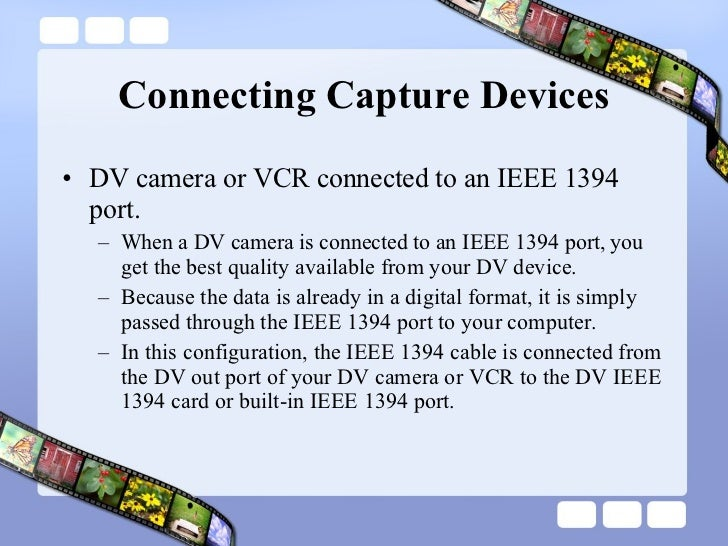 Connecting Capture Devices <ul><li>DV camera or VCR connected to an IEEE 1394 port.  </li></ul><ul><ul><li>When a DV camer...
