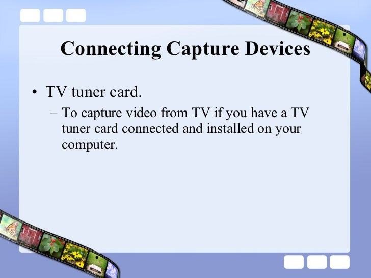 Connecting Capture Devices <ul><li>TV tuner card.  </li></ul><ul><ul><li>To capture video from TV if you have a TV tuner c...