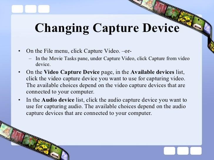 Changing Capture Device <ul><li>On the File menu, click Capture Video. –or- </li></ul><ul><ul><li>In the Movie Tasks pane,...